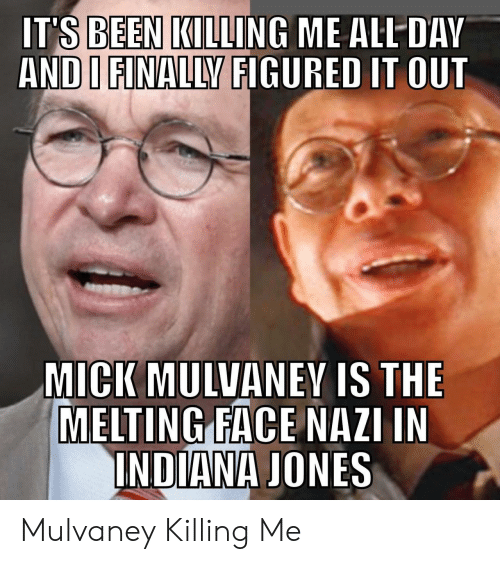 Indiana: IT'S BEEN KILLING ME ALL DAV  AND I FINALLY FIGURED IT OUT  MICK MULVANEY IS THE  MELTING FACE NAZI IN  INDIANA JONES Mulvaney Killing Me