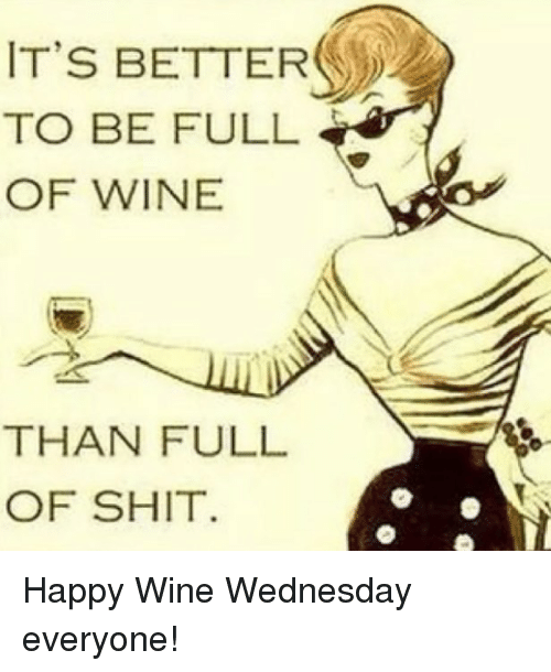 Wine Wednesday: IT'S BETTER  TO BE FULL  OF WINE  THAN FULL  OF SHIT Happy Wine Wednesday everyone!
