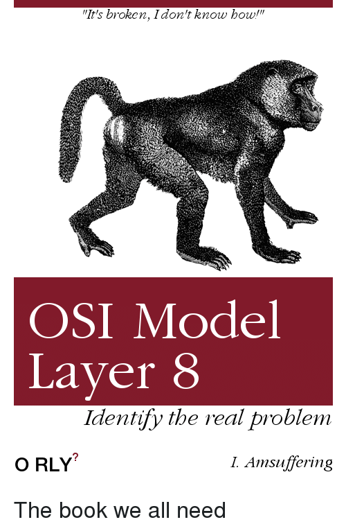 """Book, The Real, and Osi: """"It's broken, Idon't know howl""""  OSI Model  Laver 8  Identify the real problem  O RLY  I. Amsuffering The book we all need"""