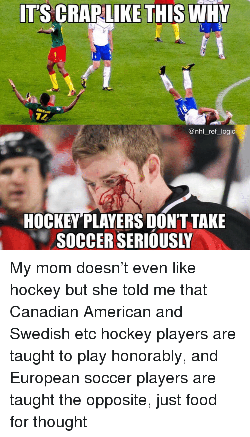 Food, Hockey, and Logic: IT'S CRAPLIKE THIS WHY  @nhl ref logic  HOCKEYPLAYERS DONT TAKE  SOCCER SERIOUSI My mom doesn't even like hockey but she told me that Canadian American and Swedish etc hockey players are taught to play honorably, and European soccer players are taught the opposite, just food for thought