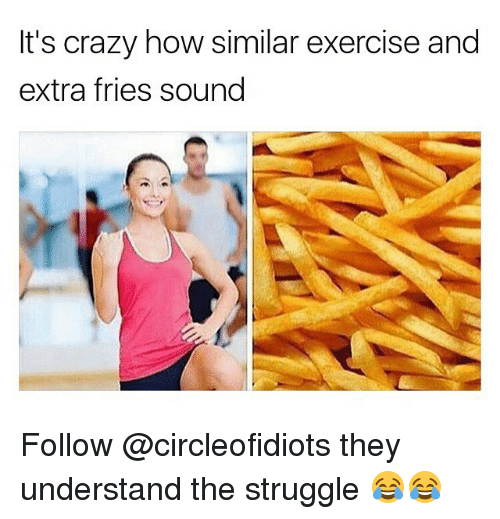 Understanded: It's crazy how similar exercise and  extra fries soung Follow @circleofidiots they understand the struggle 😂😂