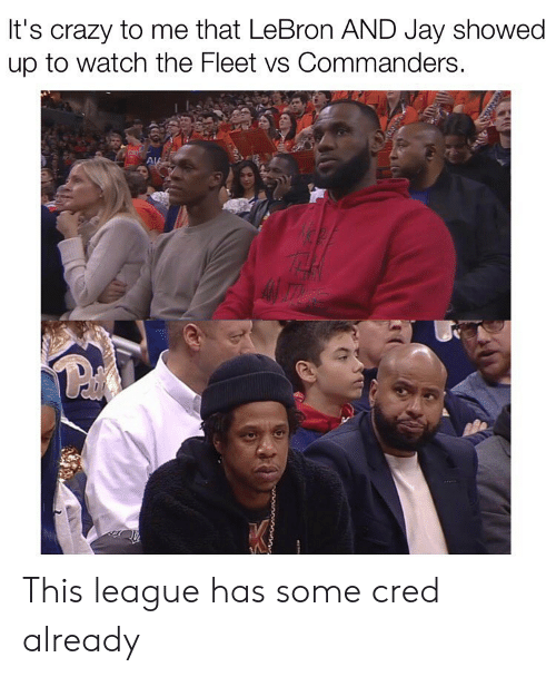 cred: It's crazy to me that LeBron AND Jay showed  up to watch the Fleet vs Commanders. This league has some cred already