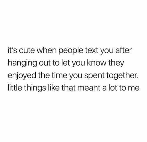 Its Cute: it's cute when people text you after  hanging out to let you know they  enjoyed the time you spent together.  little things like that meant a lot to me
