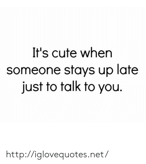 Its Cute: It's cute when  someone stays up late  just to talk to you. http://iglovequotes.net/
