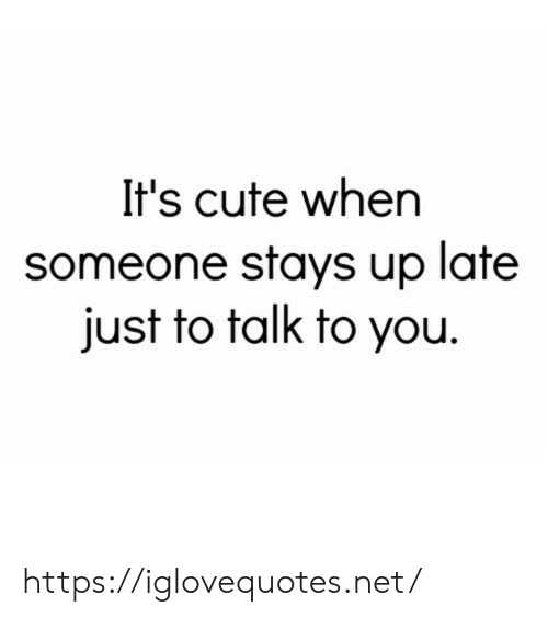 Its Cute: It's cute when  someone stays up late  just to talk to you https://iglovequotes.net/