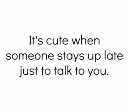 Its Cute: It's cute when  someone stays up late  just to talk to you
