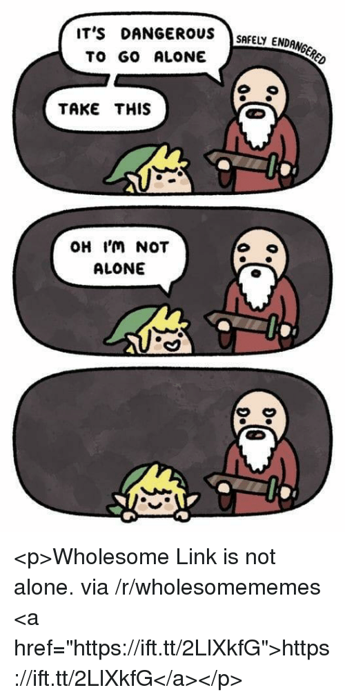 "Being Alone, Link, and Wholesome: IT's DANGERUSSMEY ENDONGCR  TO GO ALONE  TAKE THIS  OH 'm NOT  ALONE  んA <p>Wholesome Link is not alone. via /r/wholesomememes <a href=""https://ift.tt/2LlXkfG"">https://ift.tt/2LlXkfG</a></p>"