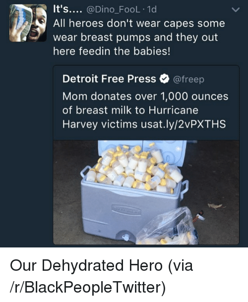 Hurricane Harvey: It's.... @Dino_FooL 1d  All heroes don't wear capes some  wear breast pumps and they out  here feedin the babies!  Detroit Free Press Ф @freep  Mom donates over 1,000 ounces  of breast milk to Hurricane  Harvey victims usat.ly/2vPXTHS <p>Our Dehydrated Hero (via /r/BlackPeopleTwitter)</p>