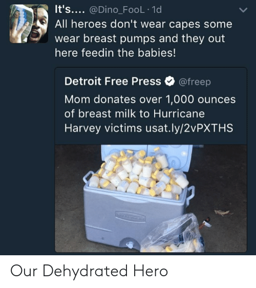 Hurricane Harvey: It's.... @Dino_FoOL 1d  All heroes don't wear capes some  wear breast pumps and they out  here feedin the babies!  Detroit Free Press Ф @freep  Mom donates over 1,000 ounces  of breast milk to Hurricane  Harvey victims usat.ly/2vPXTHS Our Dehydrated Hero