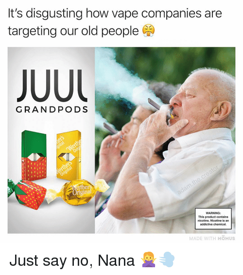 Memes, Old People, and Vape: It's disgusting how vape companies are  targeting our old people  GRANDPODS  WARNING:  This product contains  nicotine. Nicotine is an  addictive chemical  MADE WITH MOMUS Just say no, Nana 🙅♀️💨