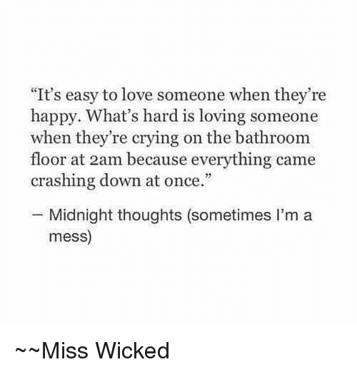 """Crying, Love, and Happy: """"It's easy to love someone when they're  happy. What's hard is loving someone  when they're crying on the bathroom  floor at 2am because everything came  crashing down at once.""""  Midnight thoughts (sometimes I'm a  mess)  Miss Wicked"""
