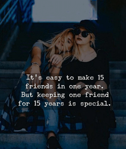 Friends, One, and Friend: It's easy to make 15  friends in one year.  But keeping one friend  for 15 years is special.
