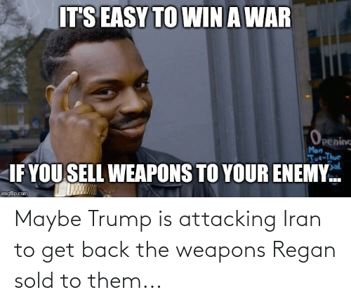 tut: ITS EASY TO WIN A WAR  Openine  Mon  Tut-Thur  Sal  IF YOU SELL WEAPONS TO YOUR ENEMY.  imgflip.com Maybe Trump is attacking Iran to get back the weapons Regan sold to them...