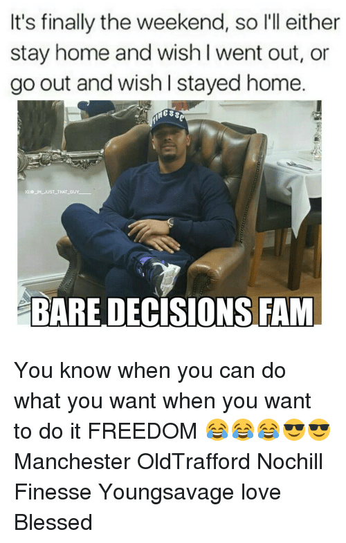 finess: It's finally the weekend, so l'll either  stay home and wish I went out, or  go out and wish stayed home.  38  IG JM JUST THAT GUY  BARE DECISIONS FAM You know when you can do what you want when you want to do it FREEDOM 😂😂😂😎😎 Manchester OldTrafford Nochill Finesse Youngsavage love Blessed
