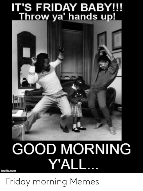 IT'S FRIDAY BABY!!! Throw Ya Hands Up! GOOD MORNING Y'ALL