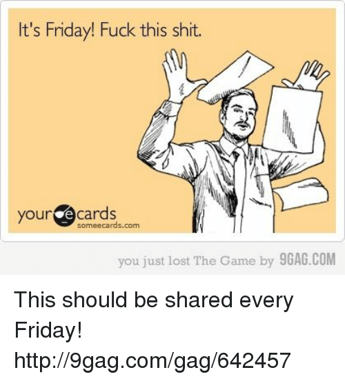 You Just Lost The Game: It's Friday! Fuck this shit.  your  e cards  cards.com  you just lost The Game  by 9GAG.COM This should be shared every Friday! http://9gag.com/gag/642457
