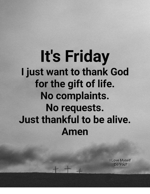 It's Friday: It's Friday  I just want to thank God  for the gift of life.  No complaints.  No requests.  Just thankful to be alive.  Amen  I Love Myself  Do You?