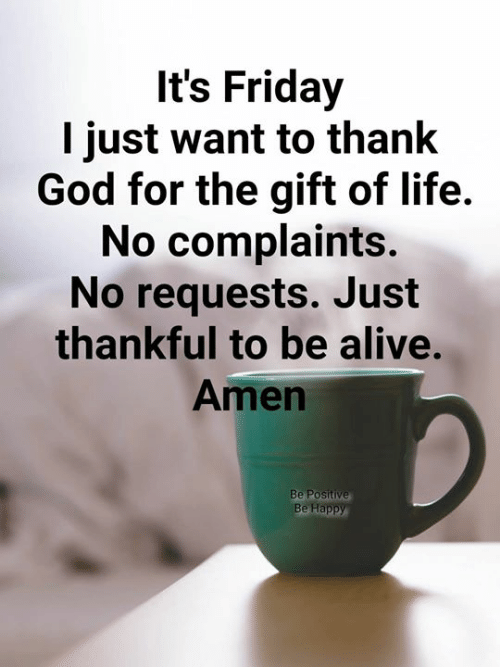It's Friday: It's Friday  I just want to thank  God for the gift of life.  No complaints.  No requests. Just  thankful to be alive.  Amen  Be Happy