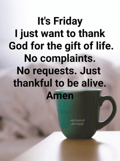 It's Friday: It's Friday  I just want to thank  God for the gift of life.  No complaints.  No requests. Just  thankful to be alive.  Amen  Be