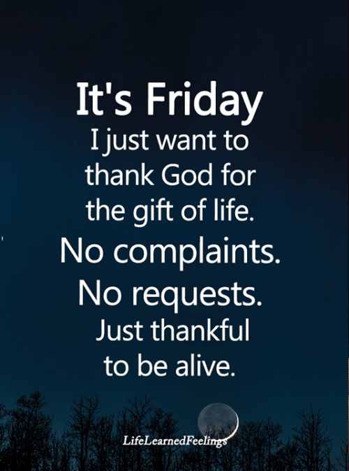 It's Friday: It's Friday  I just want to  thank God for  the gift of life.  No complaints.  No requests.  Just thankful  to be alive.  LifeLearnedFeelings
