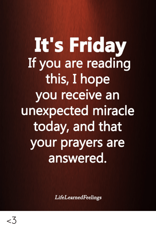 It's Friday: It's Friday  If you are reading  this, I hope  you receive an  unexpected miracle  today, and that  your prayers are  answered.  LifeLearnedFeelings <3