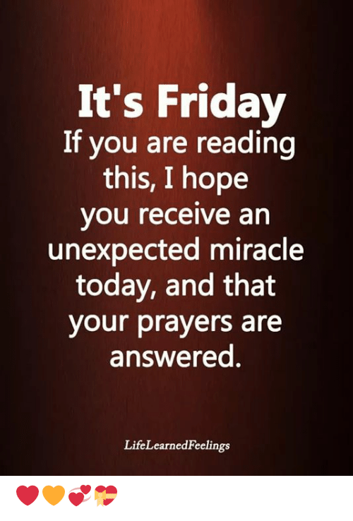 It's Friday: It's Friday  If you are reading  this, I hope  you receive an  unexpected miracle  today, and that  your prayers are  answered.  LifeLearnedFeelings ❤🧡💞💝