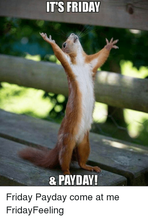 It's Friday, Memes, and 🤖: ITS FRIDAY  & PAYDAY! Friday Payday come at me FridayFeeling