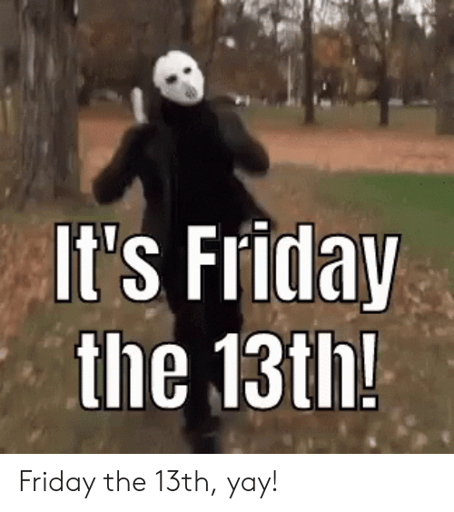 It's Friday: It's Friday  the 13th! Friday the 13th, yay!