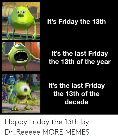 It's Friday: It's Friday the 13th  It's the last Friday  the 13th of the year  It's the last Friday  the 13th of the  decade Happy Friday the 13th by Dr_Reeeee MORE MEMES