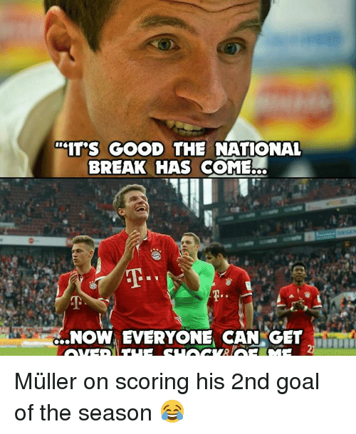Memes, 🤖, and Breaking: 'IT'S GOOD THE NATIONAL  BREAK HAS COME...  ...NOW, EVERYONE CAN/GET  꼬  Yea  T  もー Müller on scoring his 2nd goal of the season 😂
