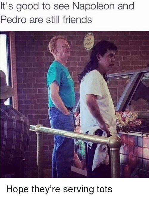 Tots: It's good to see Napoleon and  Pedro are still friends Hope they're serving tots