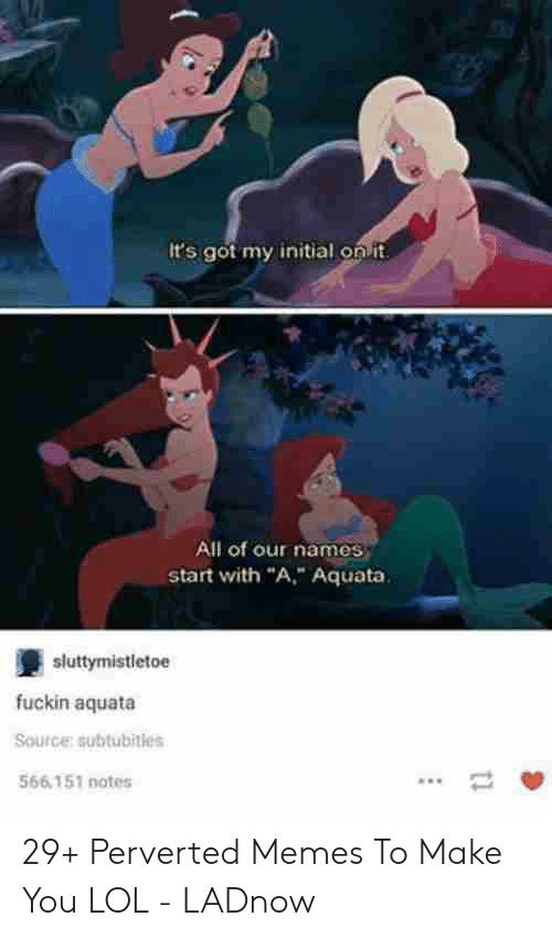 """Funny Perverted Memes: It's got my initial on it  All of our names  start with """"A, Aquata  sluttymistletoe  fuckin aquata  Source:subtubitles  566 151 notes 29+ Perverted Memes To Make You LOL - LADnow"""