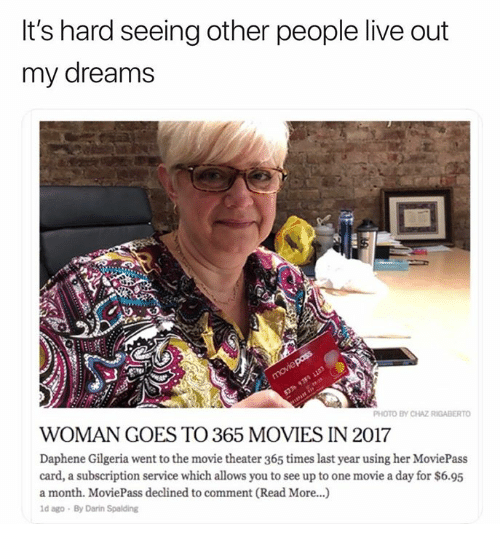 Movies, Live, and Movie: It's hard seeing other people live out  my dreams  PHOTO BY CHAZ RIGABERTO  WOMAN GOES TO 365 MOVIES IN 2017  Daphene Gilgeria went to the movie theater 365 times last year using her MoviePass  card, a subscription service which allows you to see up to one movie a day for $6.95  a month. MoviePass declined to comment (Read More...)  d ago By Darin Spalding
