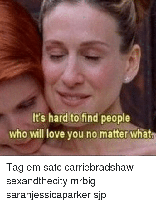 Love, Memes, and 🤖: It's hard to find people  who will love you no matter what Tag em satc carriebradshaw sexandthecity mrbig sarahjessicaparker sjp