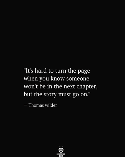 "Its Hard: ""It's hard to turn the page  when you know someone  won't be in the next chapter,  but the story must go on.""  - Thomas wilder  RELATIONSHIP  RILES"