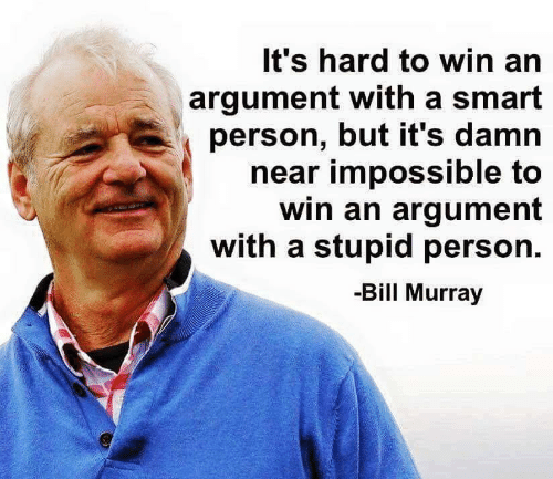 Bill Murray: It's hard to win an  argument with a smart  person, but it's damn  near impossible to  win an argument  with a stupid person  -Bill Murray