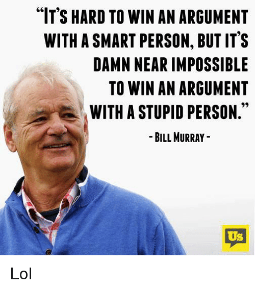 "Imposses: ""IT'S HARD TO WIN AN ARGUMENT  WITH ASMART PERSON, BUT IT'S  DAMN NEAR IMPOSSIBLE  TO WIN AN ARGUMENT  WITH A STUPID PERSON  BILL MURRAY  US Lol"