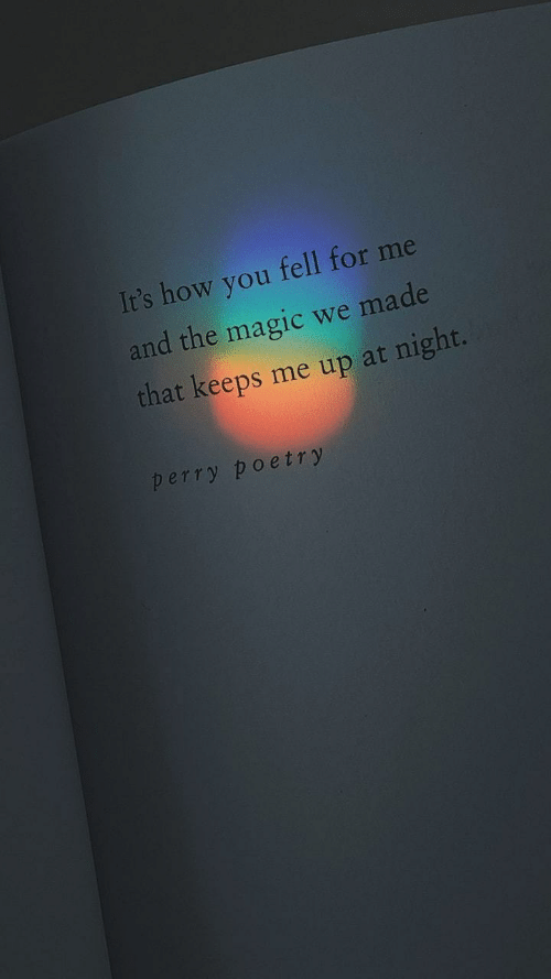 Magic, Poetry, and How: It's how you fell for me  and the magic we made  that keeps me up at night.  perry poetry