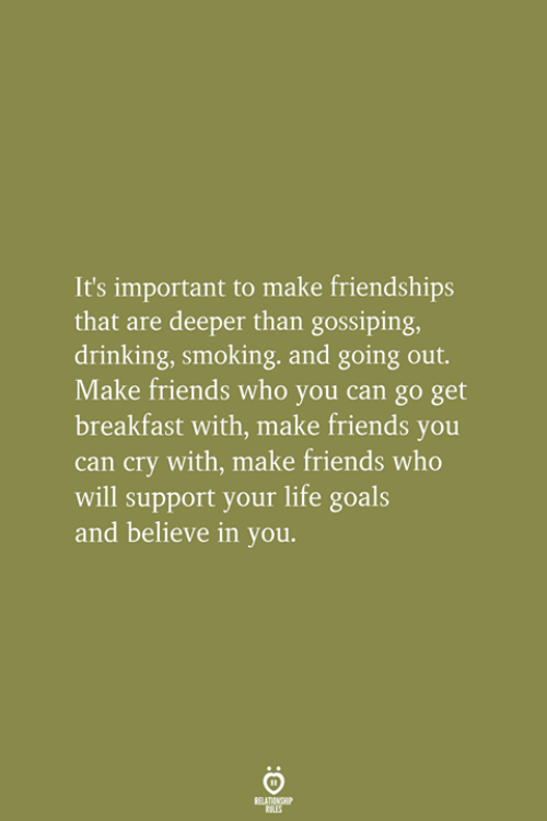 Make Friends: It's important to make friendships  that are deeper than gossiping,  drinking, smoking, and going out.  Make friends who you can go get  breakfast with, make friends you  can cry with, make friends who  will support your life goals  and believe in you.