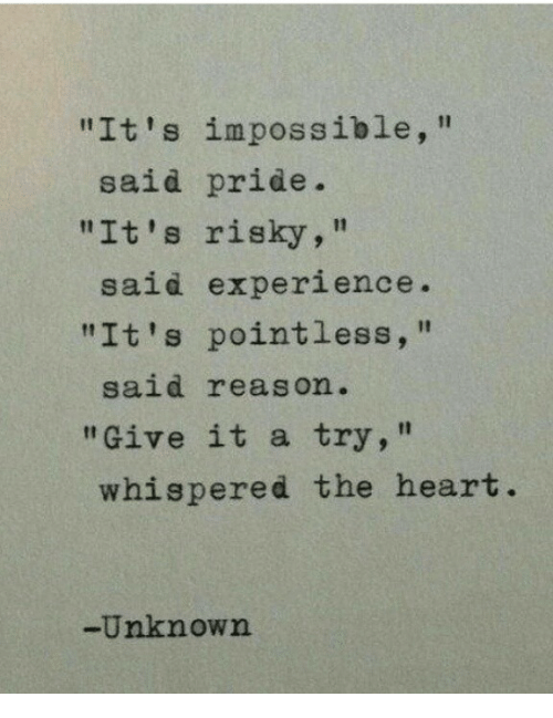 "give it a try: ""It's impossible,""  ""It's risky,""  ""It's pointless,  said pride.  said experience  said reason.  ""Give it a try,""  whispered the heart  -Unknown"