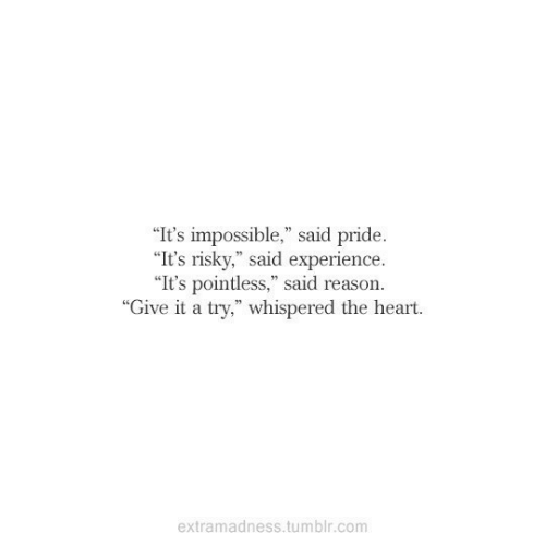 "give it a try: ""It's impossible,"" said pride.  ""It's risky,"" said experience  ""It's pointless,"" said reason.  ""Give it a try,"" whispered the heart.  extramadness.tumblr.com"