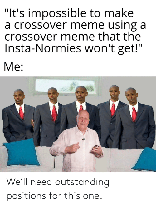 """Positions: """"It's impossible to make  a crossover meme using a  crossover meme that the  Insta-Normies won't get!""""  Me: We'll need outstanding positions for this one."""