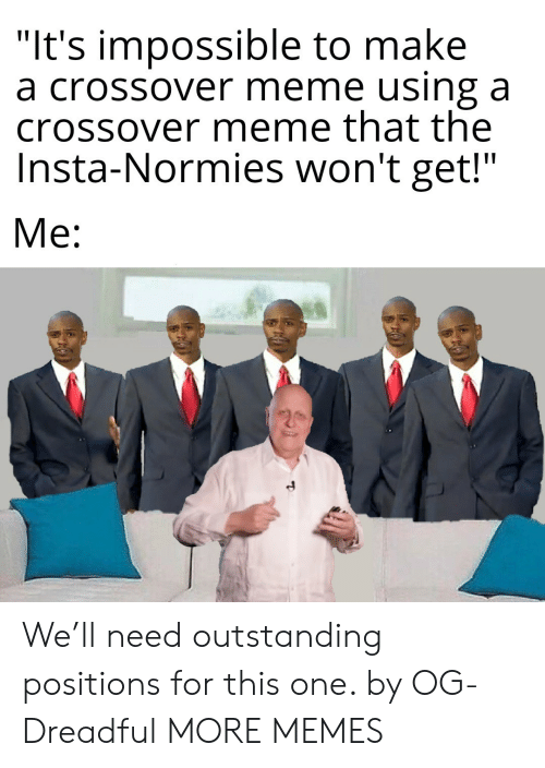 """Positions: """"It's impossible to make  a crossover meme using a  crossover meme that the  Insta-Normies won't get!""""  Me: We'll need outstanding positions for this one. by OG-Dreadful MORE MEMES"""