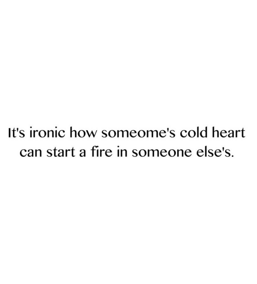 Ironic: It's ironic how someome's cold heart  can start a fire in someone else's.