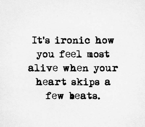 How You Feel: It's ironic how  you feel most  alive when your  heart skips a  few beats.