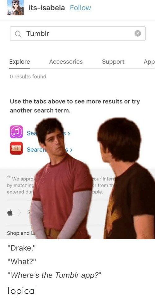 """Drake, Tumblr, and Search: its-isabela Follovw  Q Tumblr  Explore  Accessories  Support  App  0 results found  Use the tabs above to see more results or try  another search term  See  Sea  We appro  by matching  entered du  our Inten  r from th  ople.  Shop and L  """"Drake.""""  """"What?""""  Where's the Tumblr app?"""" Topical"""