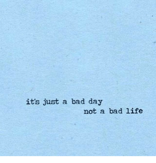 Bad, Bad Day, and Life: its just a bad day  not a bad life