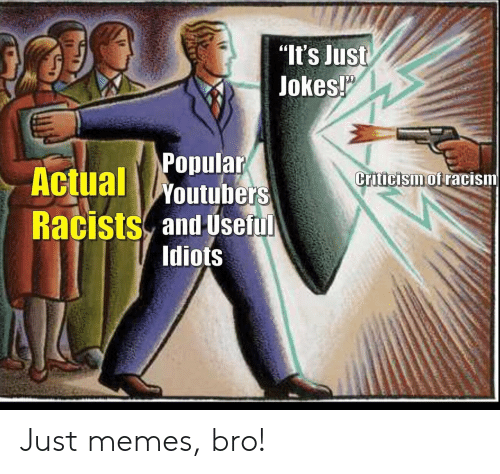 "Criticism: ""It's Just  Jokes!  Popular  Actual Woutubers  Criticism of racism  Racists and Useful  Idiots Just memes, bro!"