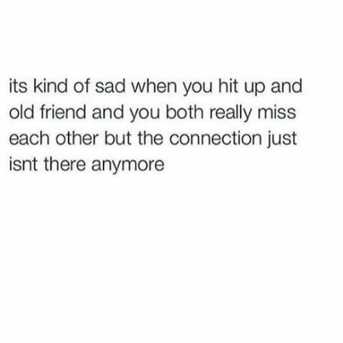 Old, Sad, and Friend: its kind of sad when you hit up and  old friend and you both really miss  each other but the connection just  isnt there anymore