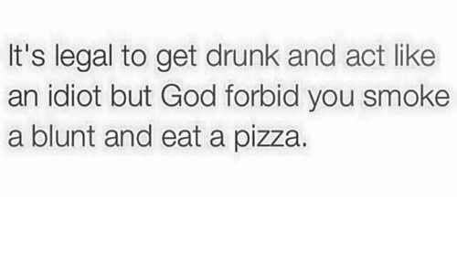 Drunk, God, and Memes: It's legal to get drunk and act like  an idiot but God forbid you smoke  a blunt and eat a pizza.
